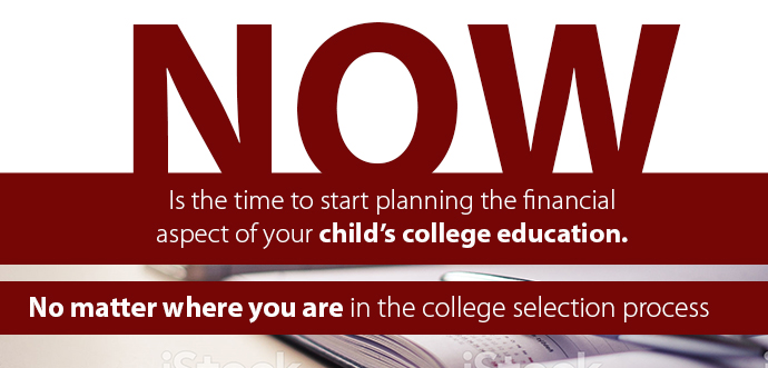 Now is the time to start planning the financial aspect of your child's college education no matter where you are in the college selection process