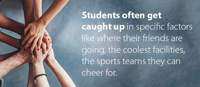 Students often get caught up in specific factors like where their friends are going, the coolest facilities, the sports teams they can cheer for
